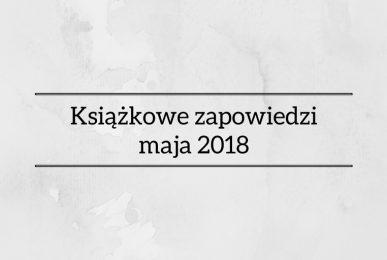 Książkowe zapowiedzi maja 2018